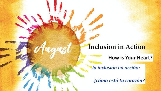 August Inclusion in Action How is Your Heart? La inclusion en accion: Como esta tu corazon?