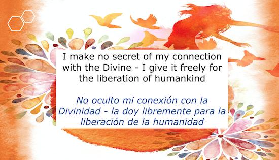 I make no secret of my connection with the Divine - I give it freely for the liberation of humankind  No oculto mi conexion con la Divinidad - la doy libremente para la liberacion de la humanidad