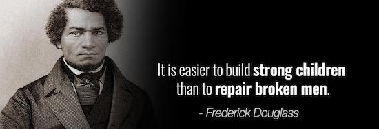 It is easier to build strong children than to repair broken men. - Frederick Douglass