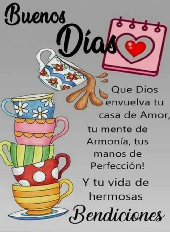 Buenos Dias Que Dios envuelta tu casa Amor, tu mente de Armonia, tus manos de Perfeccion! Y tu vida de hermosas Bendiciones