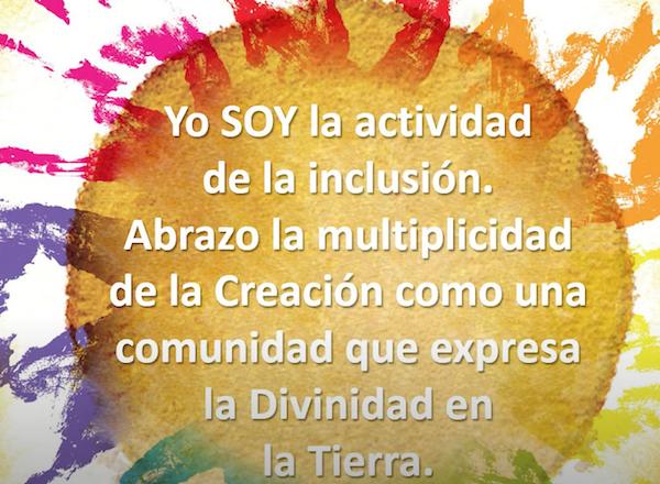 Yo SOY la actividad de la inclusion. Abrazo la multiplicidad de la Creacion como una comunidad que expresa la Divinidad en la Tierra.
