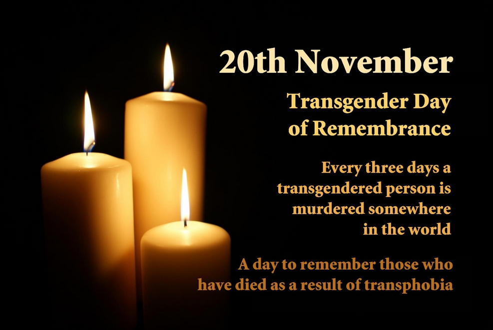 20th November Transgender Day of Remembrance Every three days a transgendered person is murdered somewhere in the world A day to remember those who have died as a result of transphobia