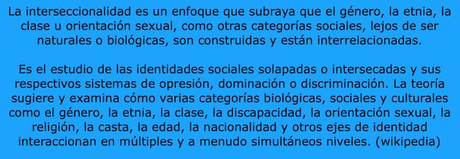 La interseccionalidad es un enfoque que subraya que el genero, la etnia, la clase u orientacion sexual, como otras categorias sociales, lejos de ser naturales o biologicas, son construidas y estan interrelacionadas.