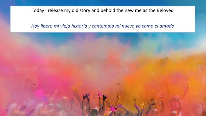 Today I release my old story and behold the new me as the Beloved Hoy libero mi vieja historia y contemplo mi nuevo yo como el amado