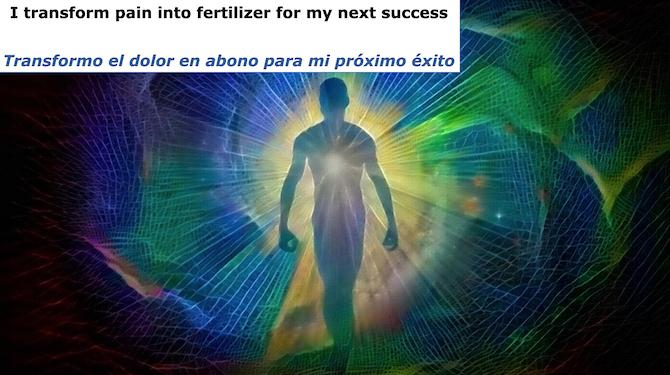 I transform pain into fertilizer for my next success. Transformo el dolor en abono para mi proximo exito