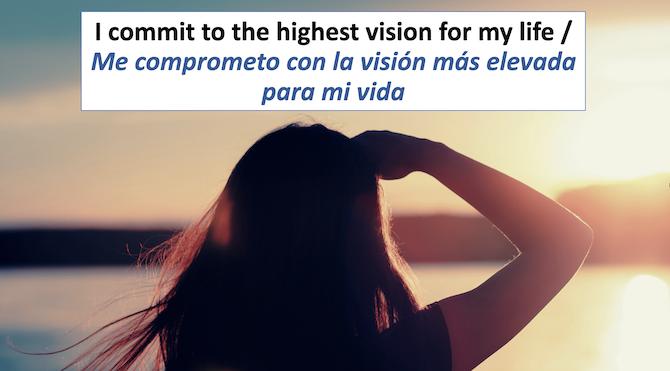 I commit to the highest vision form my life Me comprometo con la vision mas elevada para mi vida