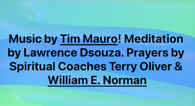 Music by Tim Mauro! Meditation by Lawrence Dsouza. Prayers by Spiritual Coaches Terry Oliver & William E. Norman