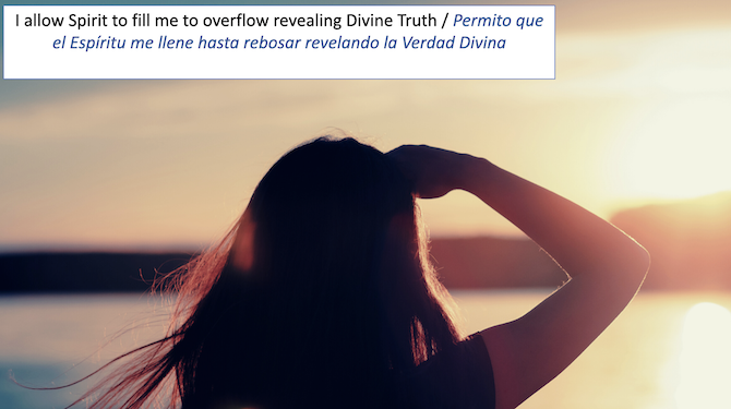 I allow Spirit to fill me to overflow revealing Divine Truth / Permito que el Espirity me Ilene hasta rebosar revelando la Verdad Divina