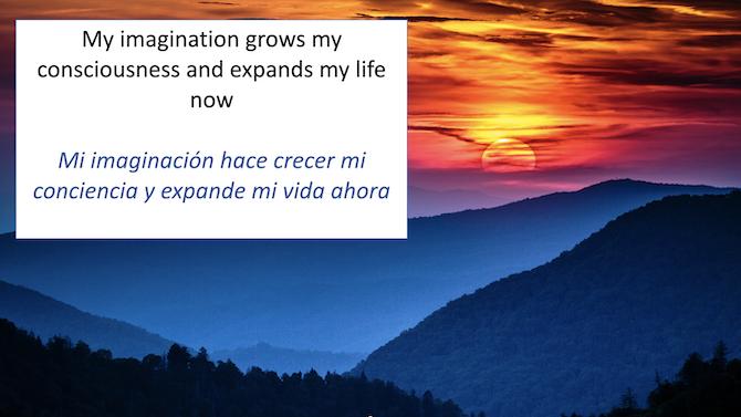 My imagination grows my consciousness and expands my life now Mi imagincion hace crecer mi conciencia y expande mi vida ahora