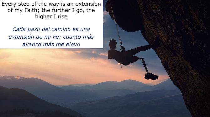 Every step of the way is an extension of my Faith; the further I go, the higher I rise Cada paso del camino es una extension de mi Fe; cuanto mas avanzo mas me elevo