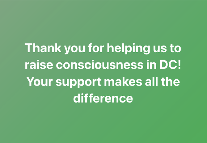 Thank you for helpin us to raise consciousness in DC! Your support makes all the difference.
